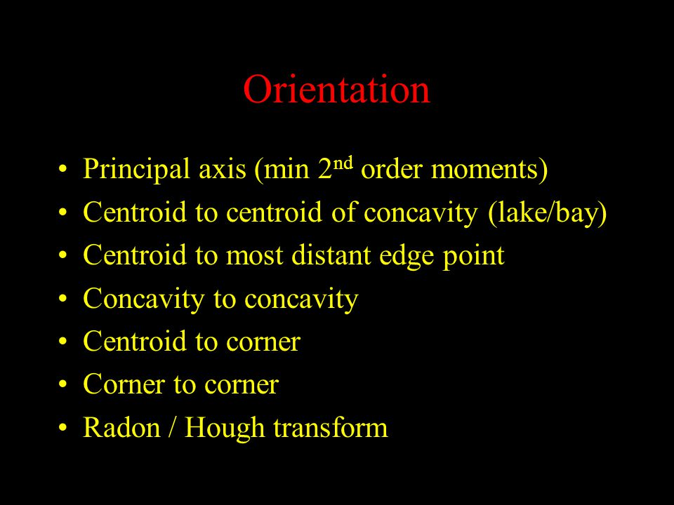 Orientation Principal axis (min 2 nd order moments) Centroid to centroid of concavity (lake/bay) Centroid to most distant edge point Concavity to concavity Centroid to corner Corner to corner Radon / Hough transform