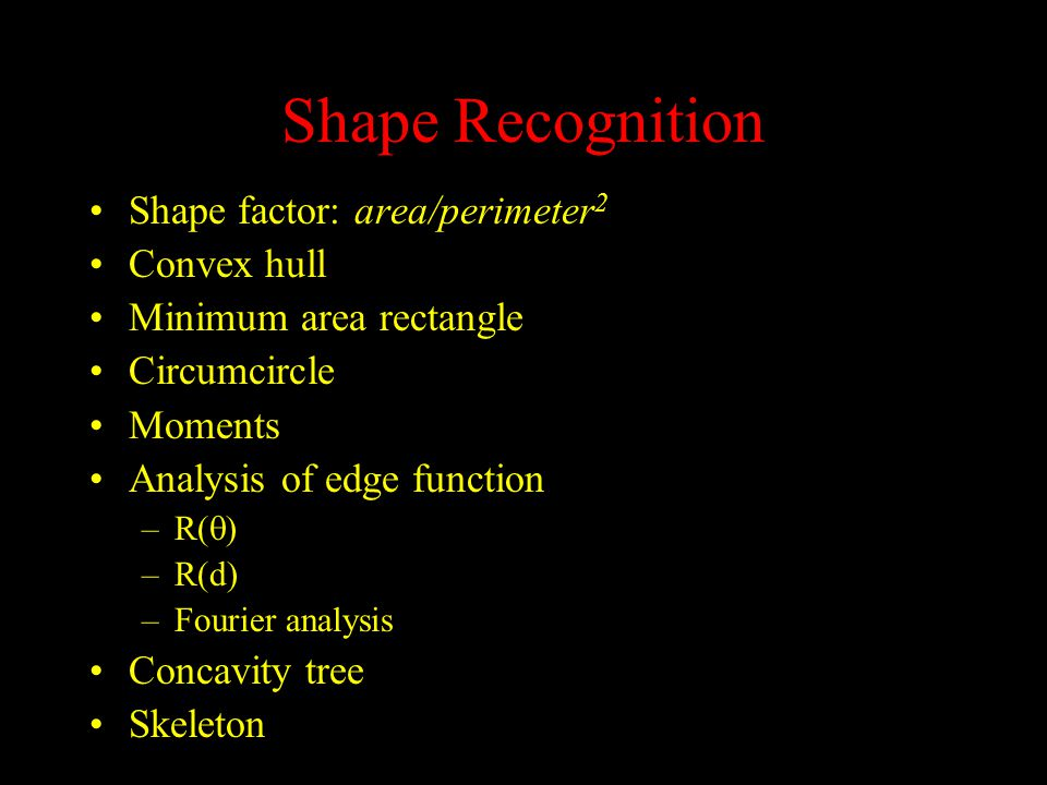 Shape Recognition Shape factor: area/perimeter 2 Convex hull Minimum area rectangle Circumcircle Moments Analysis of edge function –R(  ) –R(d) –Fourier analysis Concavity tree Skeleton