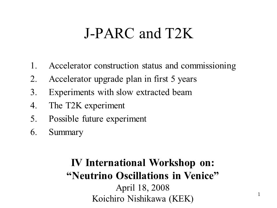 1 J-PARC and T2K 1.Accelerator construction status and commissioning 2.Accelerator upgrade plan in first 5 years 3.Experiments with slow extracted beam 4.The T2K experiment 5.Possible future experiment 6.Summary IV International Workshop on: Neutrino Oscillations in Venice April 18, 2008 Koichiro Nishikawa (KEK)