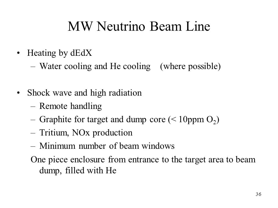 36 MW Neutrino Beam Line Heating by dEdX –Water cooling and He cooling (where possible) Shock wave and high radiation –Remote handling –Graphite for target and dump core (< 10ppm O 2 ) –Tritium, NOx production –Minimum number of beam windows One piece enclosure from entrance to the target area to beam dump, filled with He