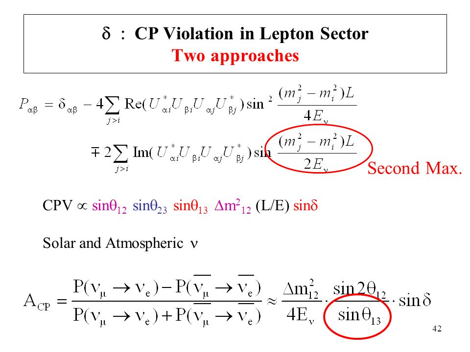 42  CP Violation in Lepton Sector Two approaches CPV  sin  12 sin  23 sin  13  m 2 12 (L/E) sin  Solar and Atmospheric Second Max.