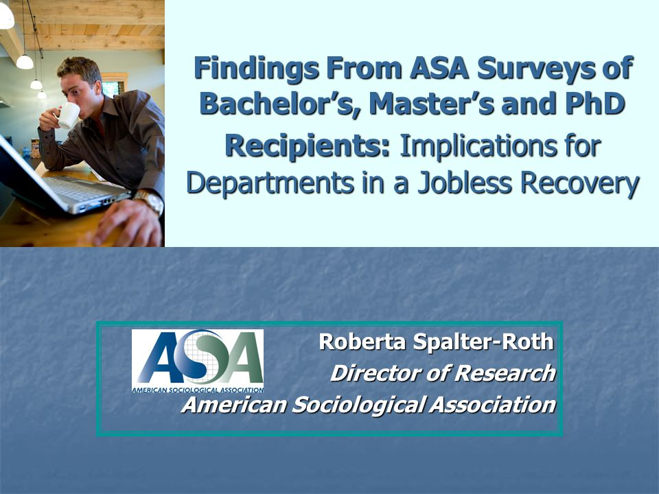 Findings From ASA Surveys of Bachelor's, Master's and PhD Recipients: Implications for Departments in a Jobless Recovery Roberta Spalter-Roth Director of Research American Sociological Association
