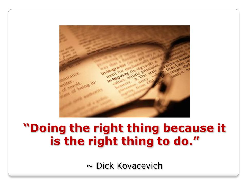 Doing the right thing because it is the right thing to do. ~ Dick Kovacevich Doing the right thing because it is the right thing to do. ~ Dick Kovacevich