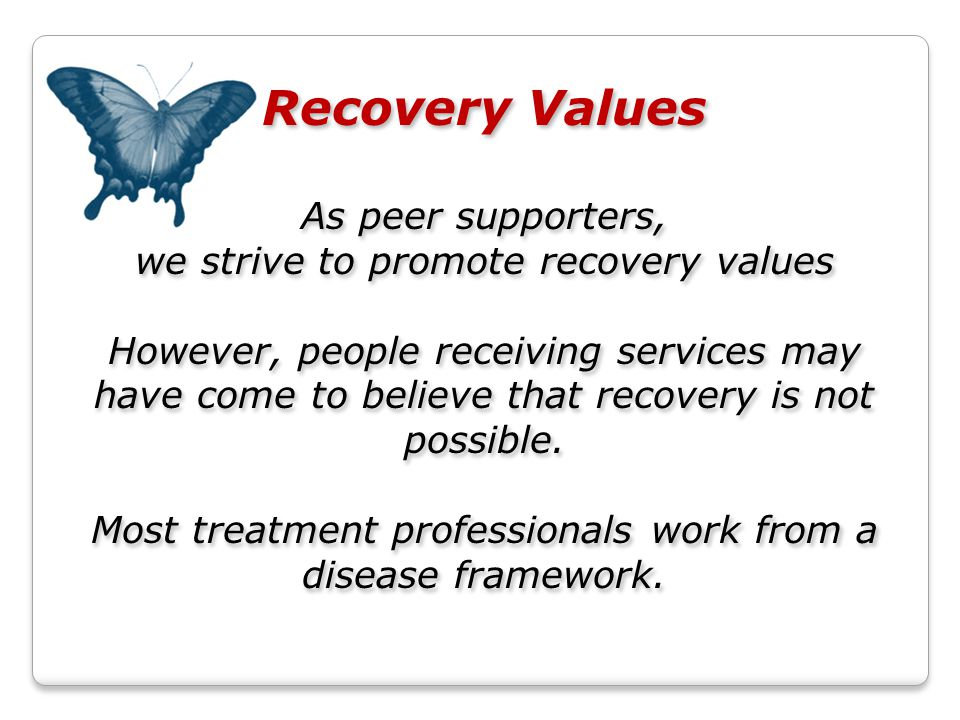 Recovery Values As peer supporters, we strive to promote recovery values However, people receiving services may have come to believe that recovery is not possible.