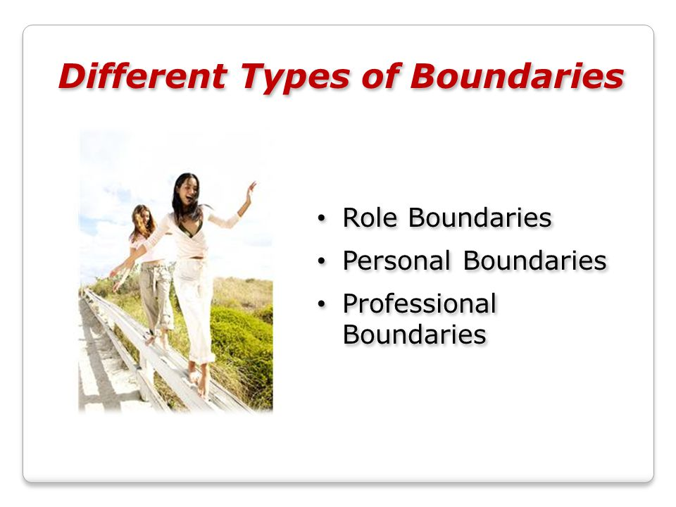 Different Types of Boundaries Role Boundaries Personal Boundaries Professional Boundaries Role Boundaries Personal Boundaries Professional Boundaries
