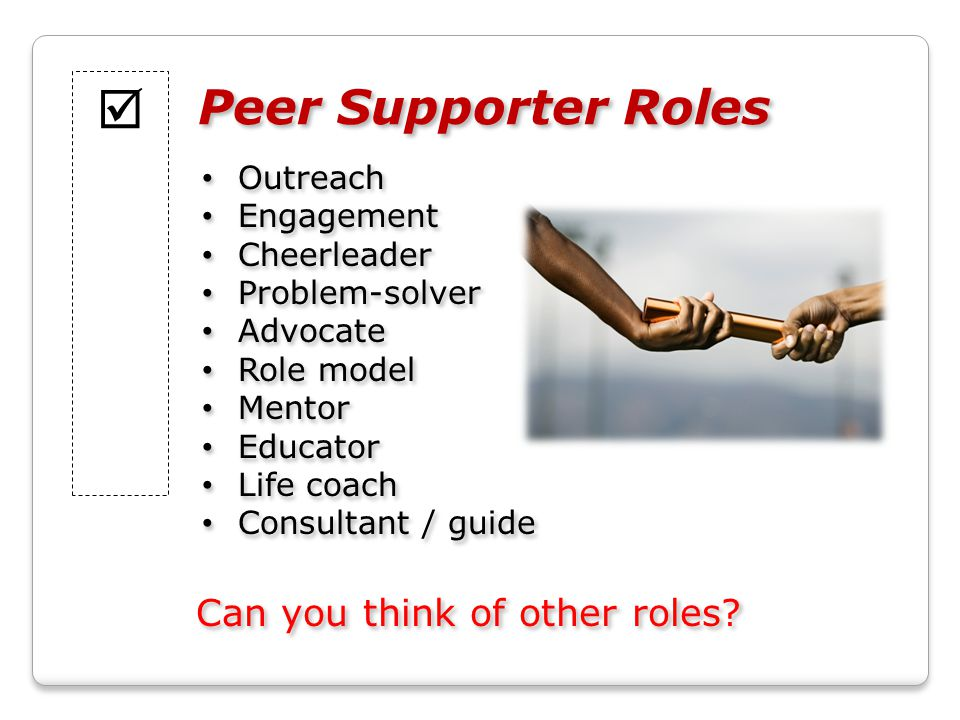 Peer Supporter Roles Outreach Engagement Cheerleader Problem-solver Advocate Role model Mentor Educator Life coach Consultant / guide Outreach Engagement Cheerleader Problem-solver Advocate Role model Mentor Educator Life coach Consultant / guide  Can you think of other roles