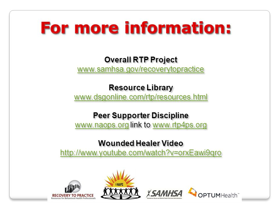 Overall RTP Project www.samhsa.gov/recoverytopractice Resource Library www.dsgonline.com/rtp/resources.html Peer Supporter Discipline www.naops.orgwww.naops.org link to www.rtp4ps.orgwww.rtp4ps.org Wounded Healer Video http://www.youtube.com/watch v=orxEawi9qro Overall RTP Project www.samhsa.gov/recoverytopractice Resource Library www.dsgonline.com/rtp/resources.html Peer Supporter Discipline www.naops.orgwww.naops.org link to www.rtp4ps.orgwww.rtp4ps.org Wounded Healer Video http://www.youtube.com/watch v=orxEawi9qro