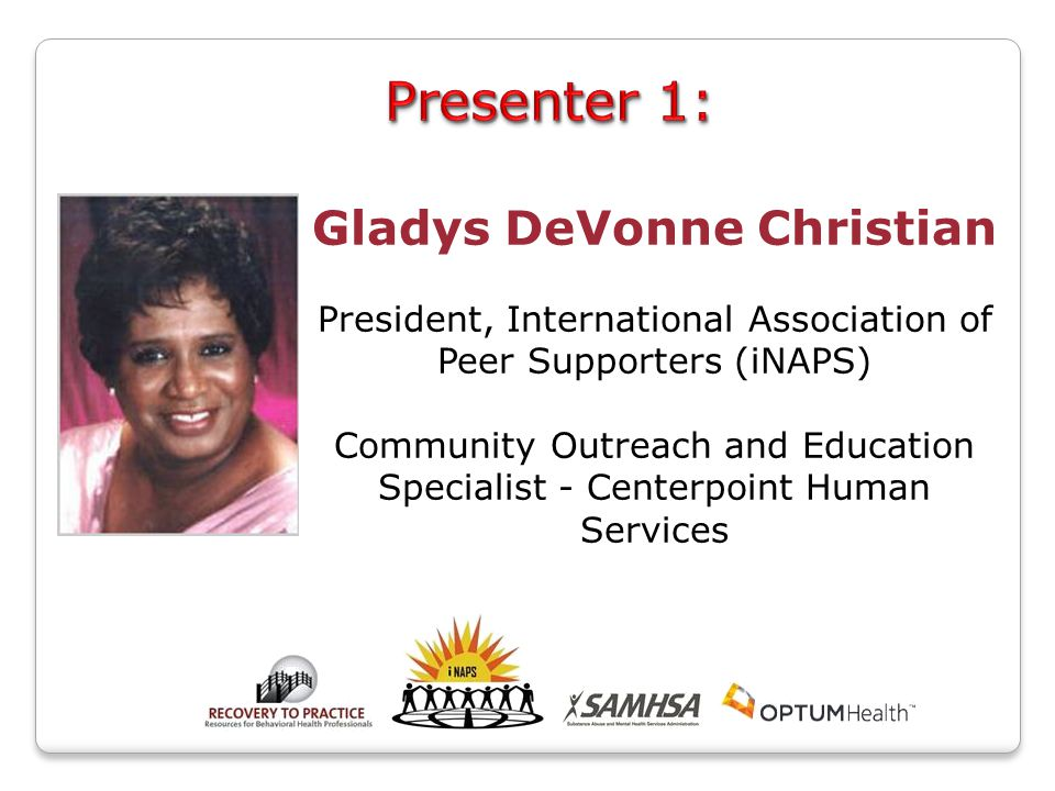 Gladys DeVonne Christian President, International Association of Peer Supporters (iNAPS) Community Outreach and Education Specialist - Centerpoint Human Services