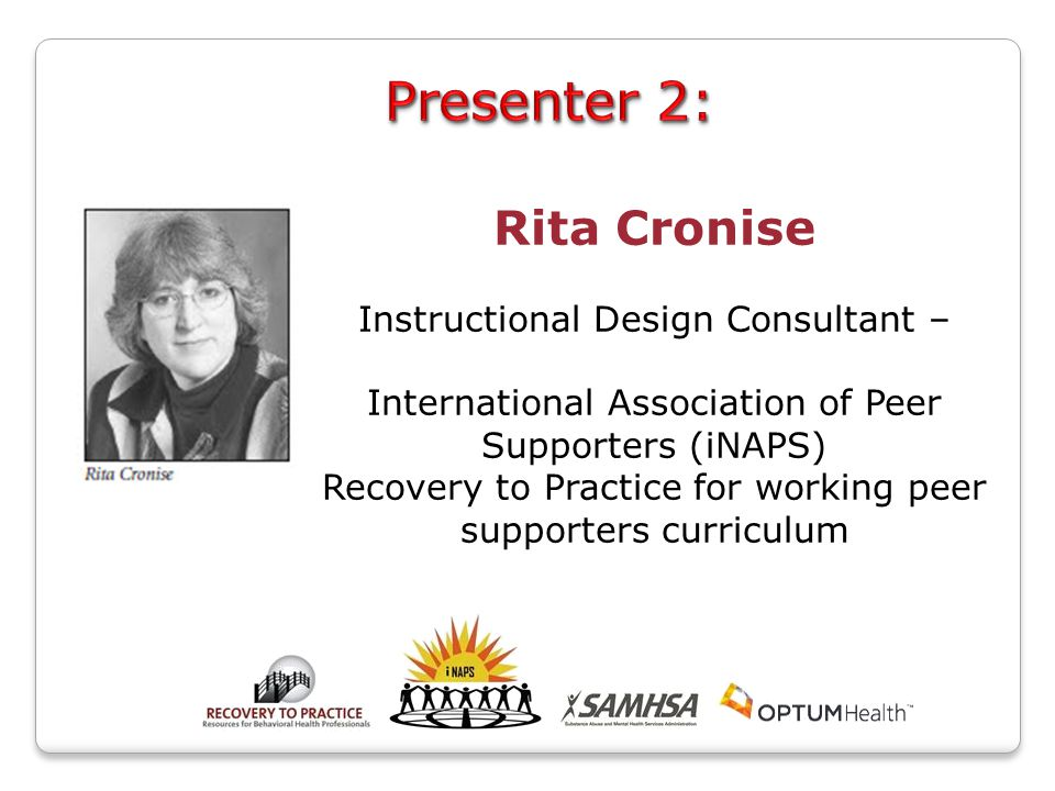 Rita Cronise Instructional Design Consultant – International Association of Peer Supporters (iNAPS) Recovery to Practice for working peer supporters curriculum