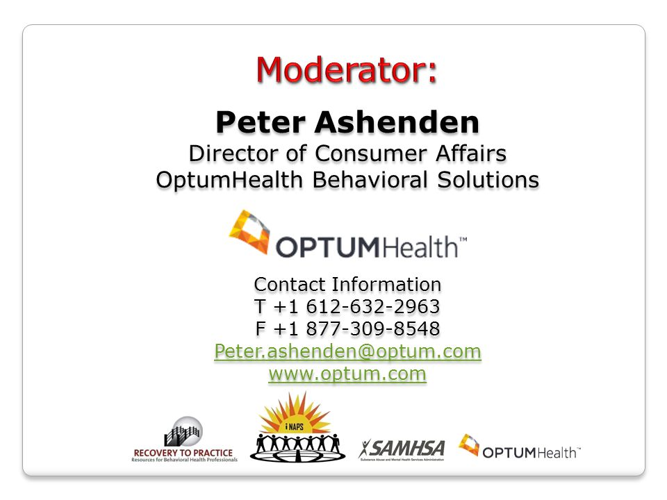 Peter Ashenden Director of Consumer Affairs OptumHealth Behavioral Solutions Contact Information T +1 612-632-2963 F +1 877-309-8548 Peter.ashenden@optum.com www.optum.com Peter Ashenden Director of Consumer Affairs OptumHealth Behavioral Solutions Contact Information T +1 612-632-2963 F +1 877-309-8548 Peter.ashenden@optum.com www.optum.com