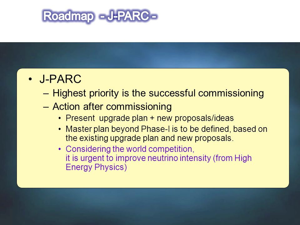 J-PARC –Highest priority is the successful commissioning –Action after commissioning Present upgrade plan + new proposals/ideas Master plan beyond Phase-I is to be defined, based on the existing upgrade plan and new proposals.