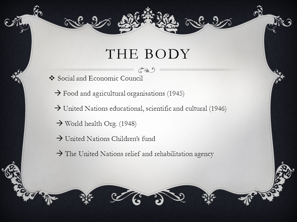 THE BODY  Social and Economic Council  Food and agricultural organisations (1945)  United Nations educational, scientific and cultural (1946)  World health Org.