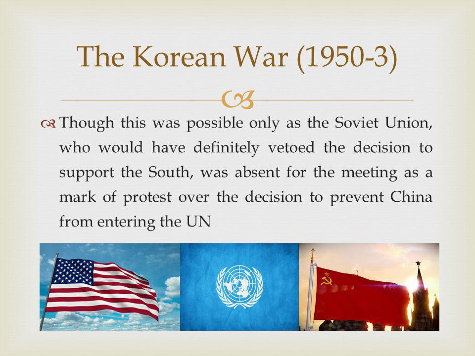   Though this was possible only as the Soviet Union, who would have definitely vetoed the decision to support the South, was absent for the meeting as a mark of protest over the decision to prevent China from entering the UN The Korean War (1950-3)