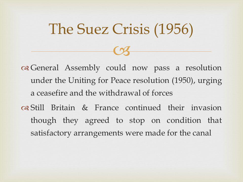   General Assembly could now pass a resolution under the Uniting for Peace resolution (1950), urging a ceasefire and the withdrawal of forces  Still Britain & France continued their invasion though they agreed to stop on condition that satisfactory arrangements were made for the canal The Suez Crisis (1956)