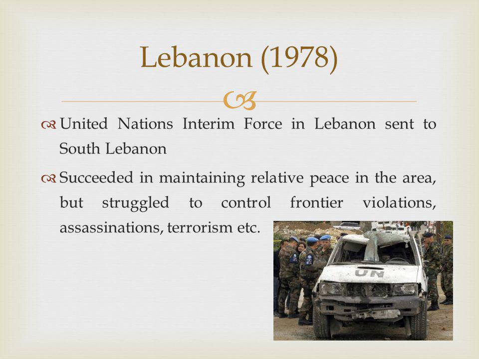   United Nations Interim Force in Lebanon sent to South Lebanon  Succeeded in maintaining relative peace in the area, but struggled to control frontier violations, assassinations, terrorism etc.