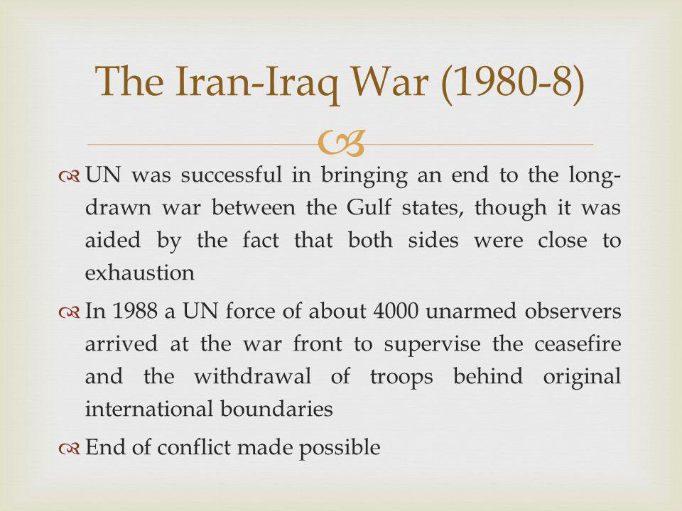   UN was successful in bringing an end to the long- drawn war between the Gulf states, though it was aided by the fact that both sides were close to exhaustion  In 1988 a UN force of about 4000 unarmed observers arrived at the war front to supervise the ceasefire and the withdrawal of troops behind original international boundaries  End of conflict made possible The Iran-Iraq War (1980-8)