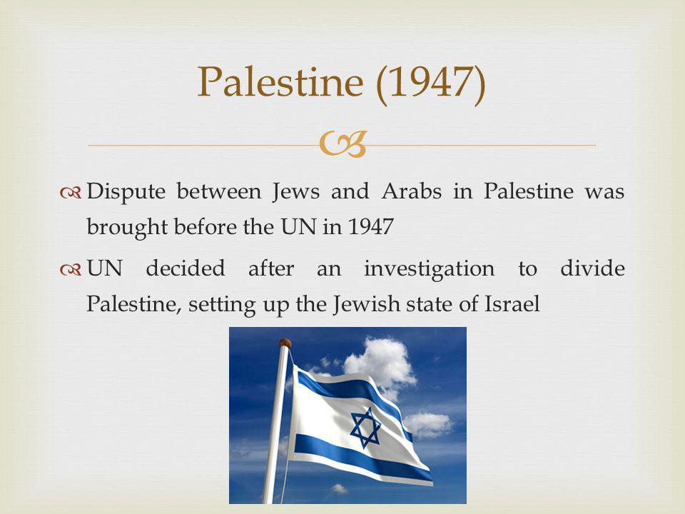   Dispute between Jews and Arabs in Palestine was brought before the UN in 1947  UN decided after an investigation to divide Palestine, setting up the Jewish state of Israel Palestine (1947)