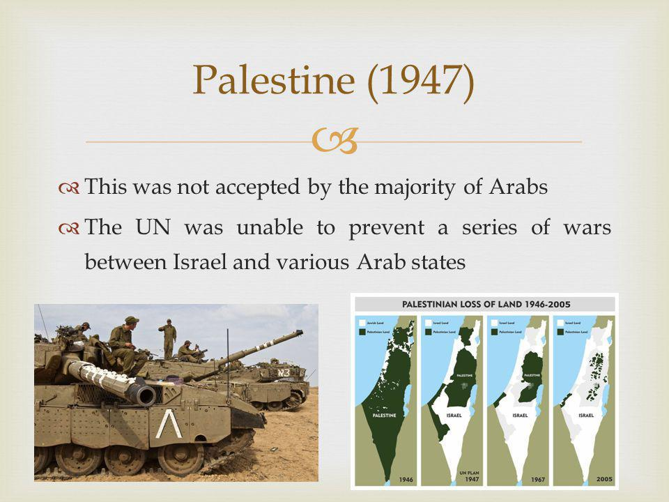   This was not accepted by the majority of Arabs  The UN was unable to prevent a series of wars between Israel and various Arab states Palestine (1947)