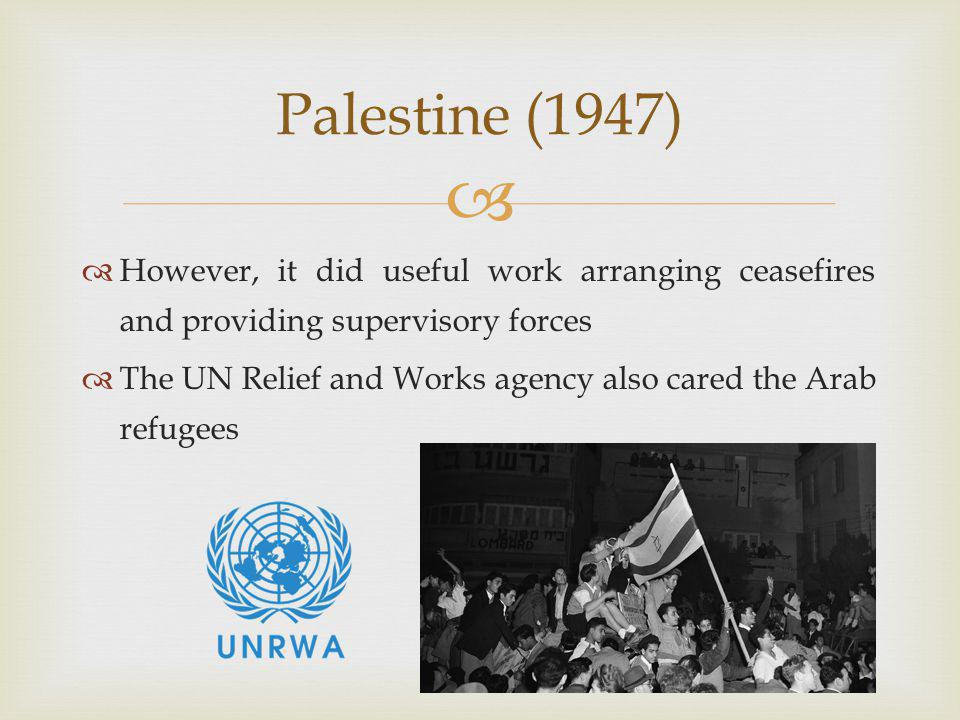  However, it did useful work arranging ceasefires and providing supervisory forces  The UN Relief and Works agency also cared the Arab refugees Palestine (1947)