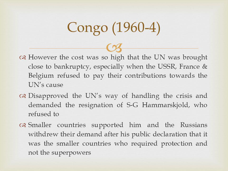   However the cost was so high that the UN was brought close to bankruptcy, especially when the USSR, France & Belgium refused to pay their contributions towards the UN's cause  Disapproved the UN's way of handling the crisis and demanded the resignation of S-G Hammarskjold, who refused to  Smaller countries supported him and the Russians withdrew their demand after his public declaration that it was the smaller countries who required protection and not the superpowers Congo (1960-4)