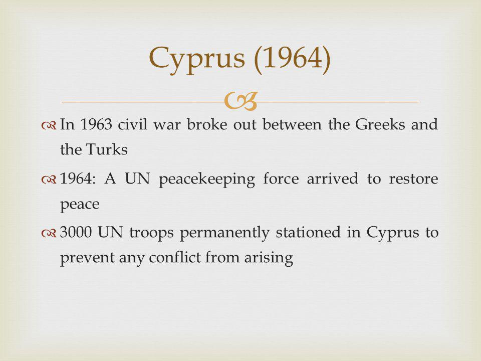   In 1963 civil war broke out between the Greeks and the Turks  1964: A UN peacekeeping force arrived to restore peace  3000 UN troops permanently stationed in Cyprus to prevent any conflict from arising Cyprus (1964)