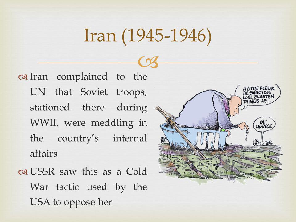   Iran complained to the UN that Soviet troops, stationed there during WWII, were meddling in the country's internal affairs  USSR saw this as a Cold War tactic used by the USA to oppose her Iran (1945-1946)