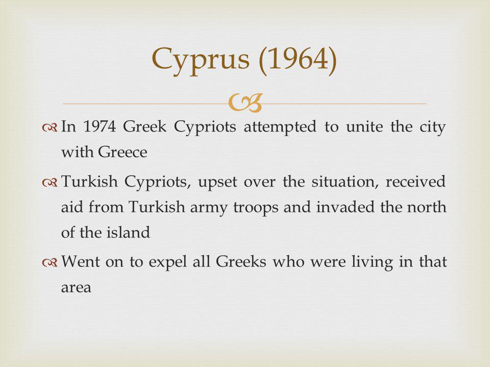   In 1974 Greek Cypriots attempted to unite the city with Greece  Turkish Cypriots, upset over the situation, received aid from Turkish army troops and invaded the north of the island  Went on to expel all Greeks who were living in that area Cyprus (1964)