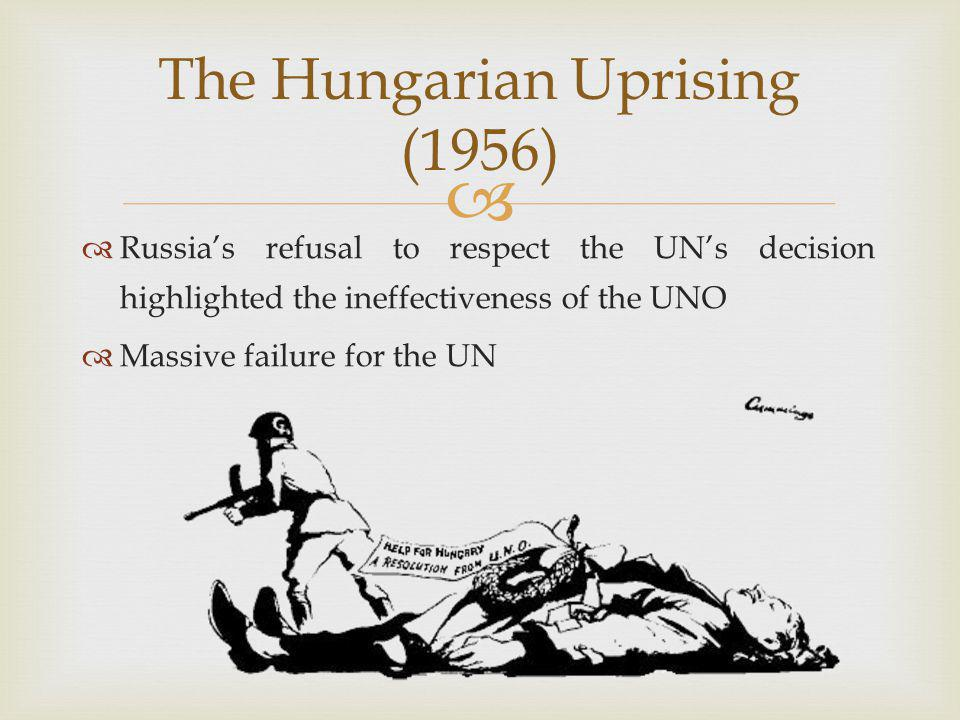   Russia's refusal to respect the UN's decision highlighted the ineffectiveness of the UNO  Massive failure for the UN The Hungarian Uprising (1956)