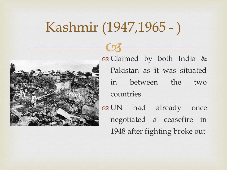   Claimed by both India & Pakistan as it was situated in between the two countries  UN had already once negotiated a ceasefire in 1948 after fighting broke out Kashmir (1947,1965 - )
