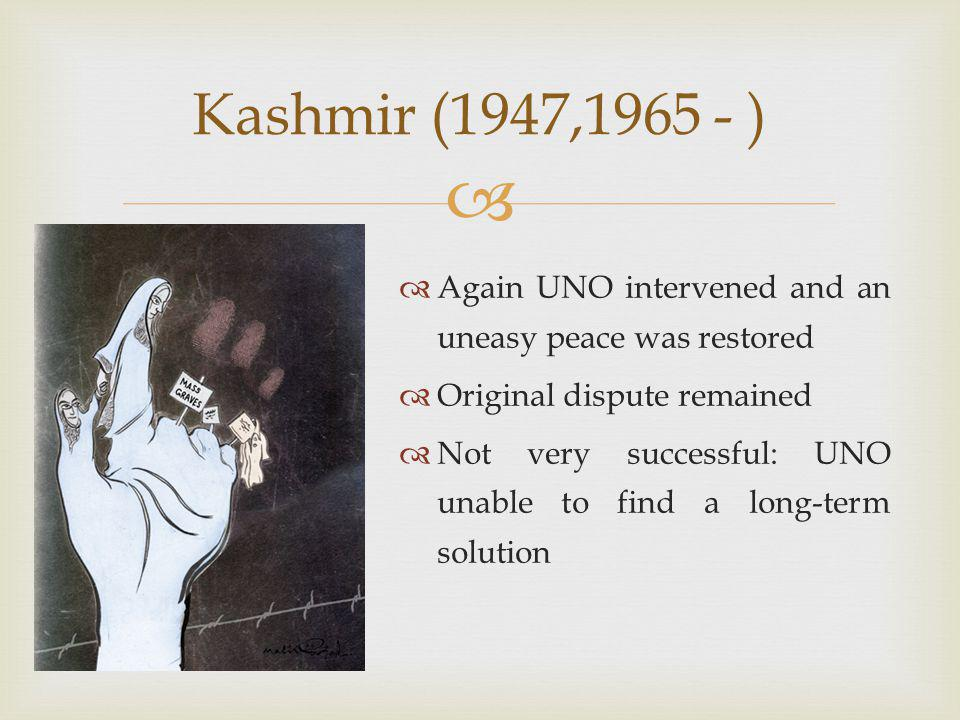   Again UNO intervened and an uneasy peace was restored  Original dispute remained  Not very successful: UNO unable to find a long-term solution Kashmir (1947,1965 - )