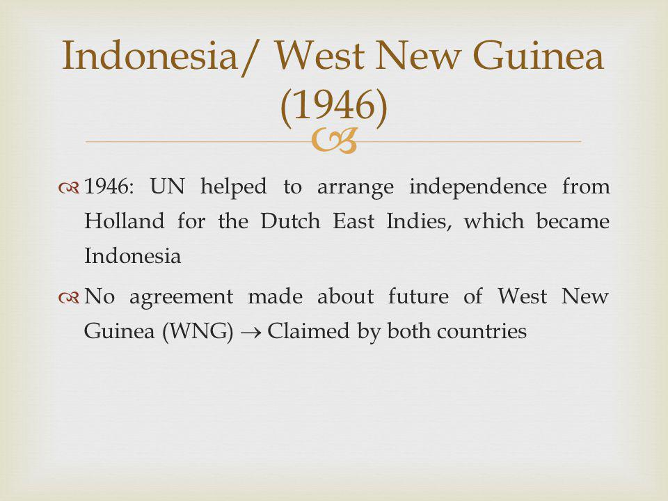   1946: UN helped to arrange independence from Holland for the Dutch East Indies, which became Indonesia  No agreement made about future of West New Guinea (WNG)  Claimed by both countries Indonesia/ West New Guinea (1946)