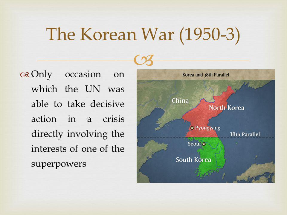   Only occasion on which the UN was able to take decisive action in a crisis directly involving the interests of one of the superpowers The Korean War (1950-3)