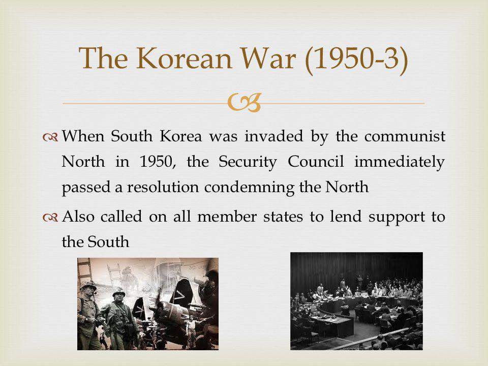   When South Korea was invaded by the communist North in 1950, the Security Council immediately passed a resolution condemning the North  Also called on all member states to lend support to the South The Korean War (1950-3)