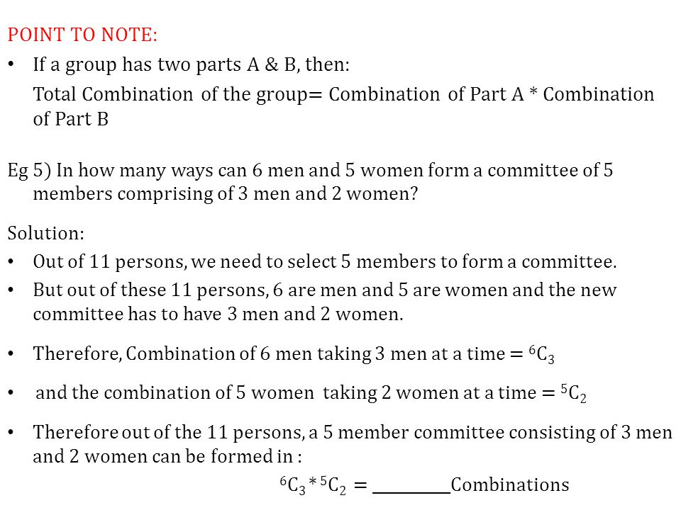 POINT TO NOTE: If a group has two parts A & B, then: Total Combination of the group= Combination of Part A * Combination of Part B Eg 5) In how many ways can 6 men and 5 women form a committee of 5 members comprising of 3 men and 2 women.