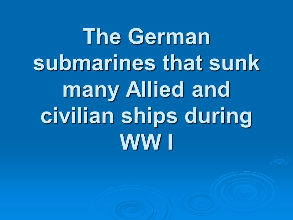 The German submarines that sunk many Allied and civilian ships during WW I