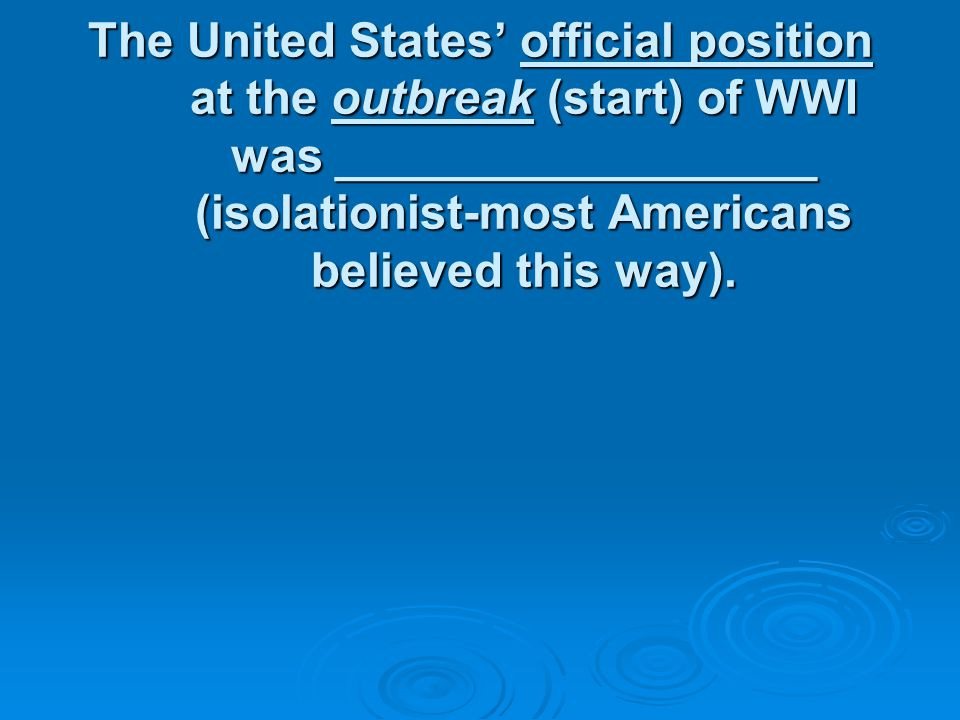 The United States' official position at the outbreak (start) of WWI was __________________ (isolationist-most Americans believed this way).