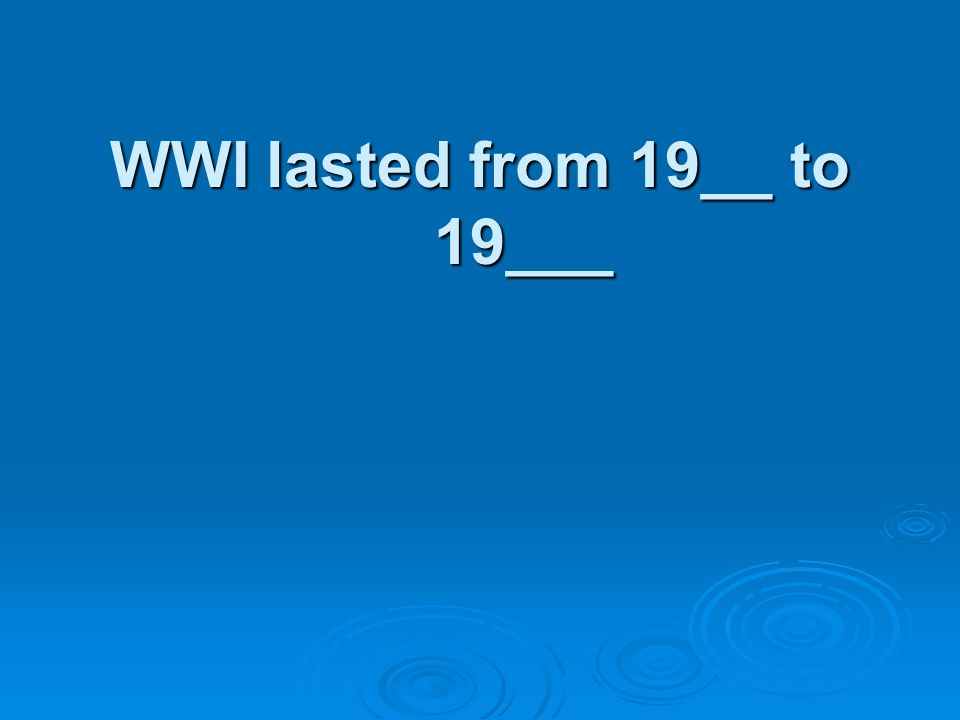 WWI lasted from 19__ to 19___