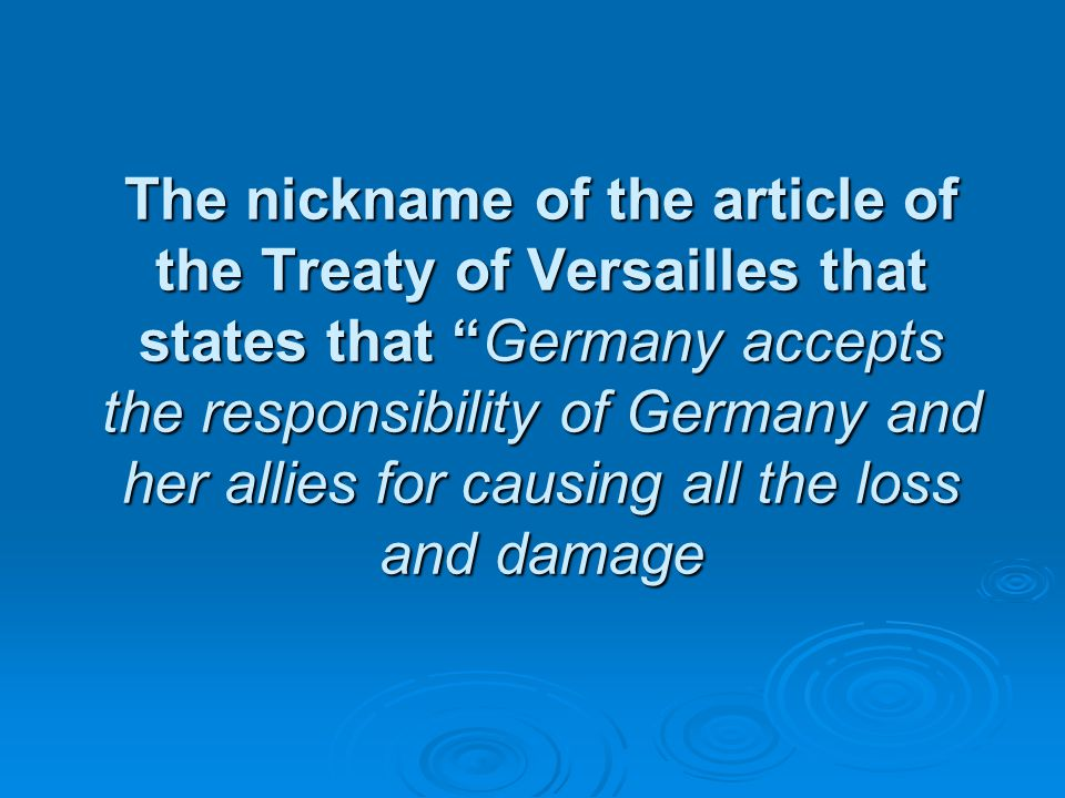 The nickname of the article of the Treaty of Versailles that states that Germany accepts the responsibility of Germany and her allies for causing all the loss and damage