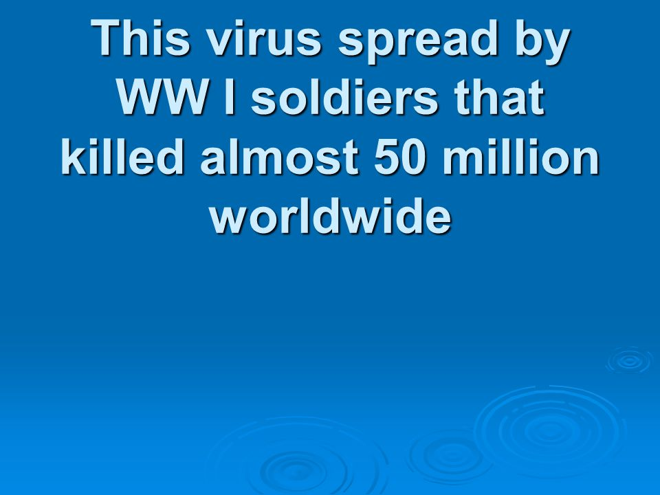 This virus spread by WW I soldiers that killed almost 50 million worldwide