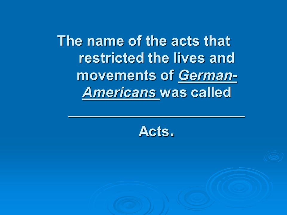 The name of the acts that restricted the lives and movements of German- Americans was called ______________________ Acts.