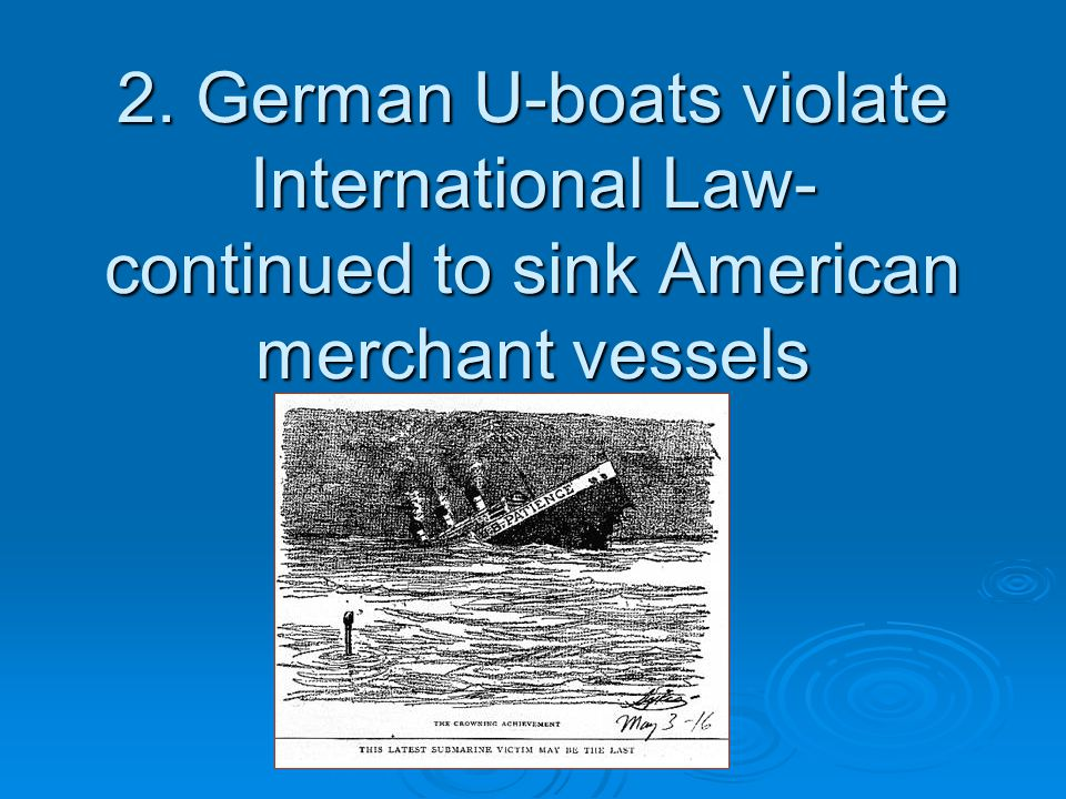 2. German U-boats violate International Law- continued to sink American merchant vessels