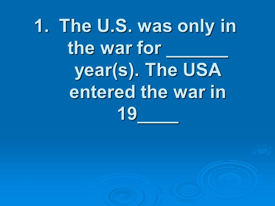 1.The U.S. was only in the war for ______ year(s). The USA entered the war in 19____