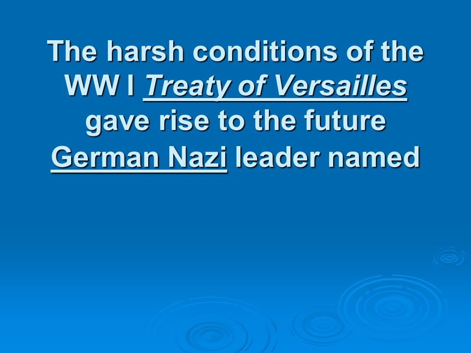 The harsh conditions of the WW I Treaty of Versailles gave rise to the future German Nazi leader named