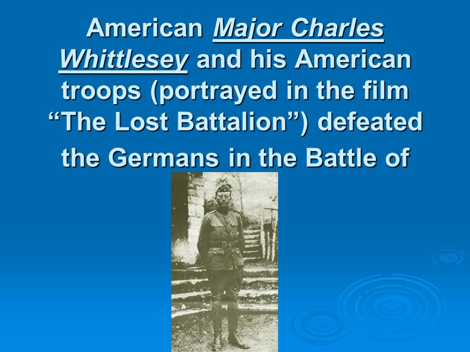 American Major Charles Whittlesey and his American troops (portrayed in the film The Lost Battalion ) defeated the Germans in the Battle of