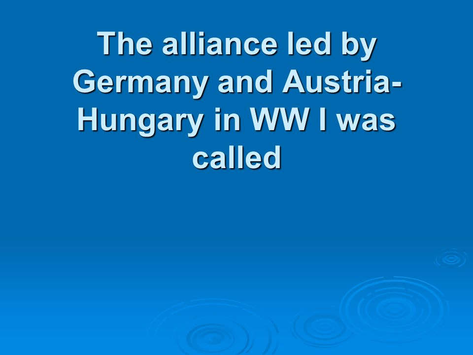 The alliance led by Germany and Austria- Hungary in WW I was called