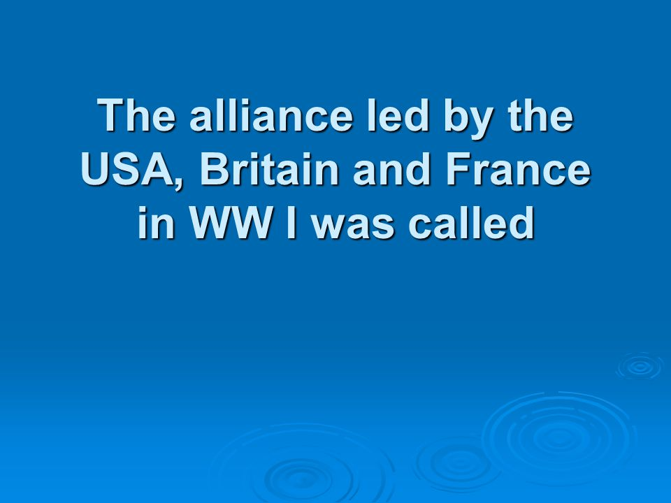 The alliance led by the USA, Britain and France in WW I was called