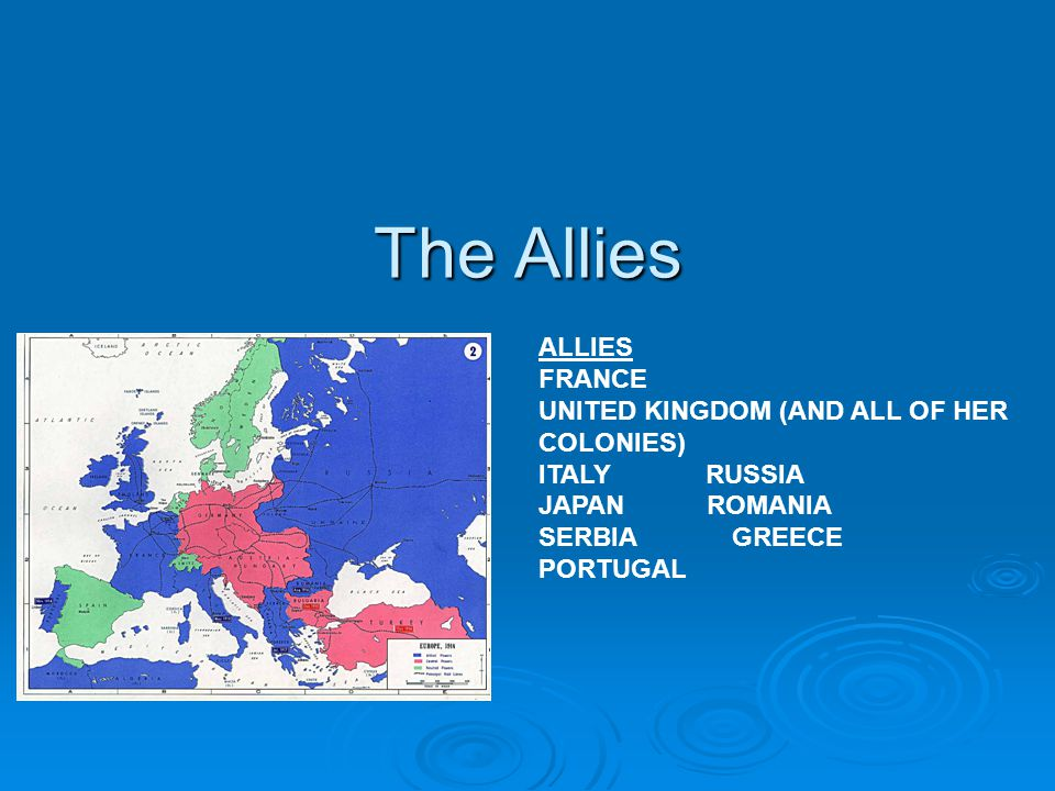 The Allies ALLIES FRANCE UNITED KINGDOM (AND ALL OF HER COLONIES) ITALY RUSSIA JAPAN ROMANIA SERBIA GREECE PORTUGAL