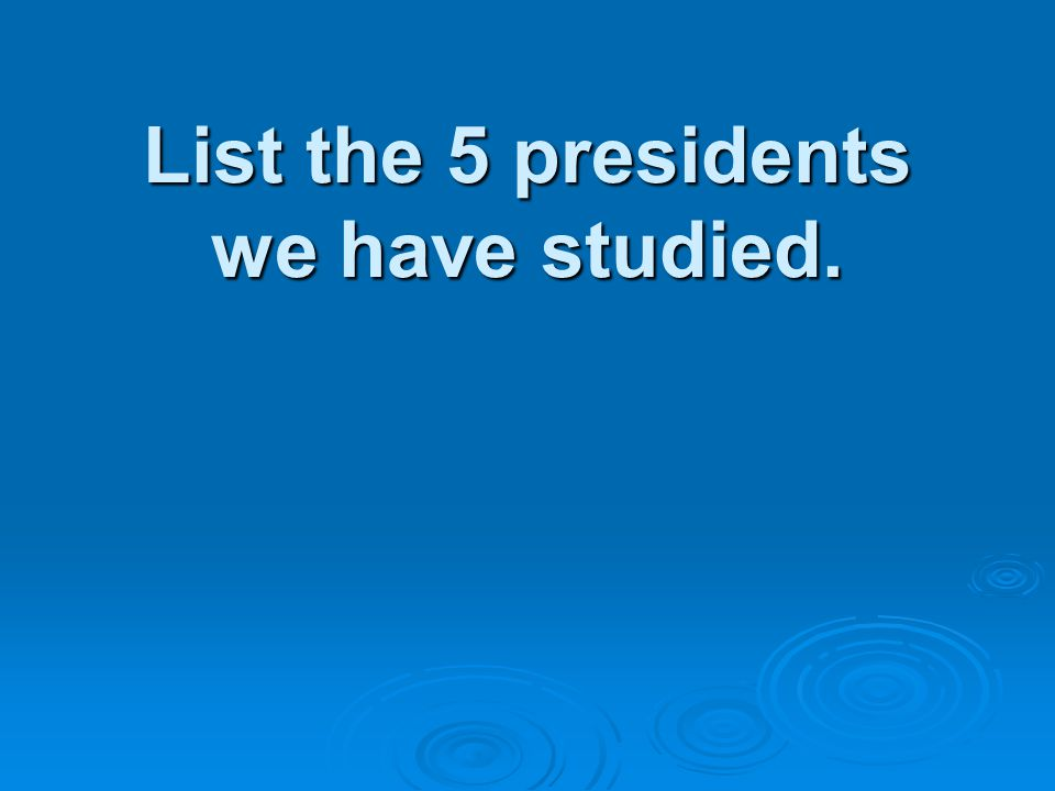 List the 5 presidents we have studied.