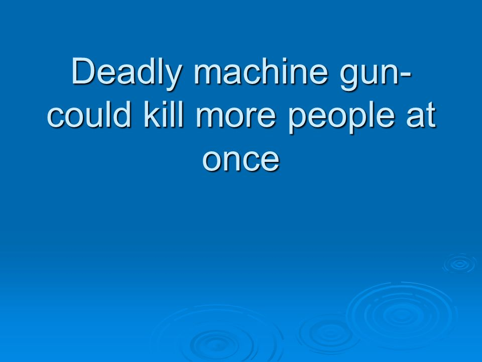 Deadly machine gun- could kill more people at once