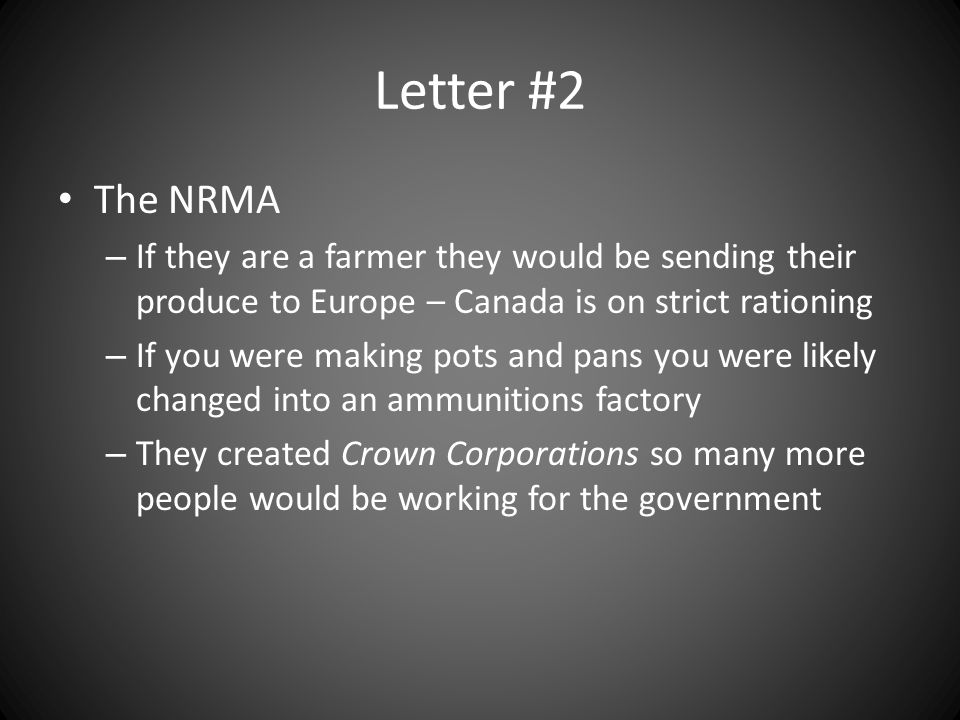 Letter #2 The NRMA – If they are a farmer they would be sending their produce to Europe – Canada is on strict rationing – If you were making pots and pans you were likely changed into an ammunitions factory – They created Crown Corporations so many more people would be working for the government